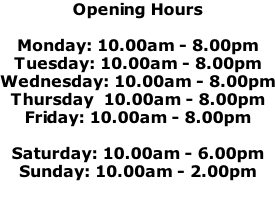 Opening Hours  Monday: 10.00am - 8.00pm Tuesday: 10.00am - 8.00pm Wednesday: 10.00am - 8.00pm Thursday  10.00am - 8.00pm  Friday: 10.00am - 8.00pm  Saturday: 10.00am - 6.00pm Sunday: 10.00am - 2.00pm